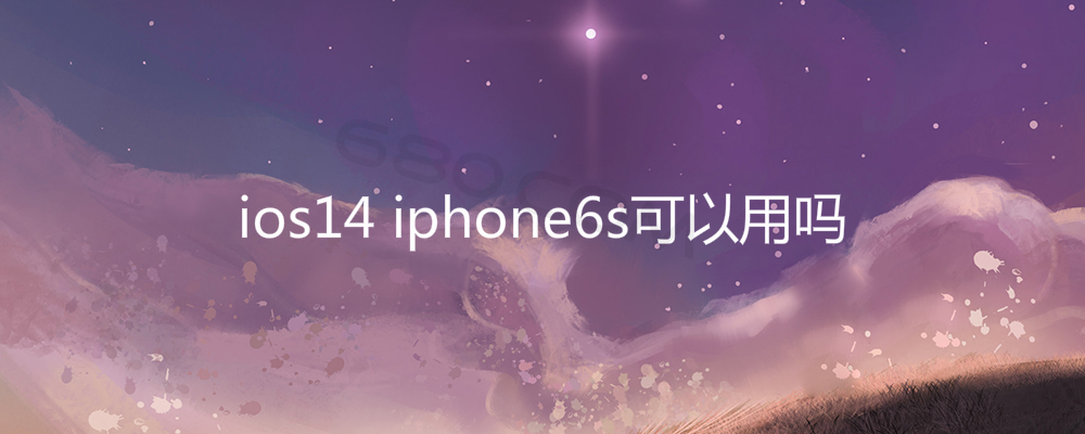 ios14 iphone6s可以用吗